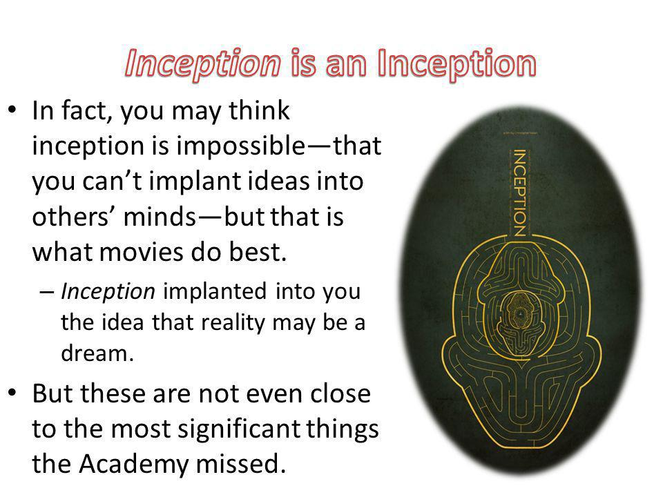 In fact, you may think inception is impossiblethat you cant implant ideas into others mindsbut that is what movies do best.