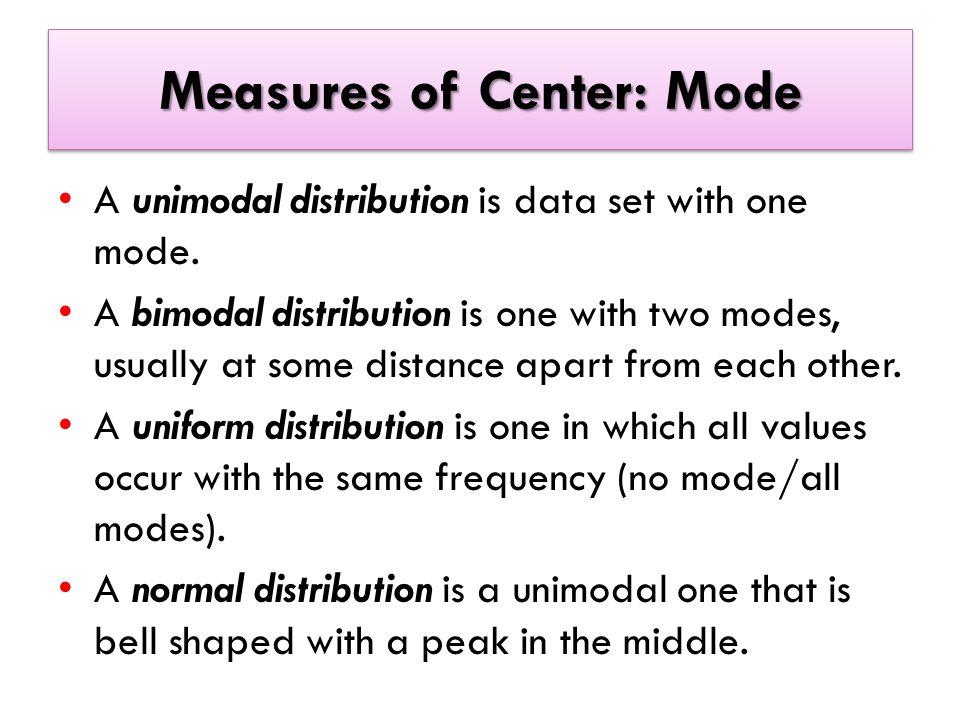 Measures of Center: Mode A unimodal distribution is data set with one mode.