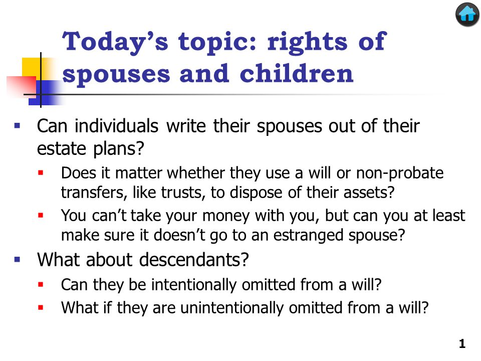 Todays topic: rights of spouses and children Can individuals write their spouses out of their estate plans? Does it matter whether they use a will or