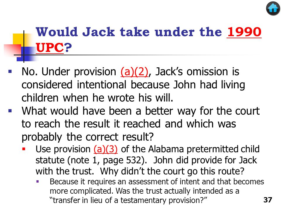 Would Jack take under the 1990 UPC?1990 UPC No. Under provision (a)(2), Jacks omission is considered intentional because John had living children when