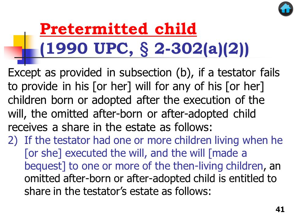 Pretermitted child Pretermitted child (1990 UPC, § 2-302(a)(2)) Except as provided in subsection (b), if a testator fails to provide in his [or her] w