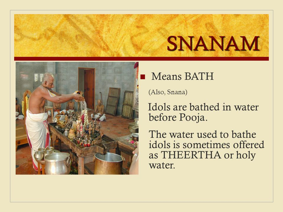 SNANAM Means BATH (Also, Snana) Idols are bathed in water before Pooja. The water used to bathe idols is sometimes offered as THEERTHA or holy water.