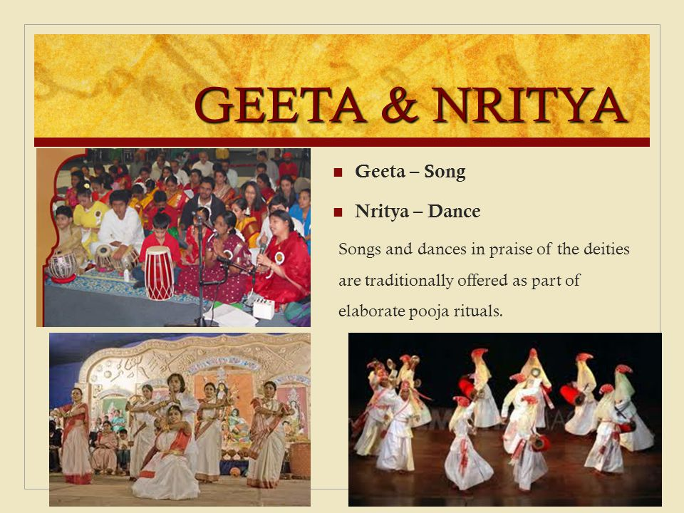 GEETA & NRITYA Geeta – Song Nritya – Dance Songs and dances in praise of the deities are traditionally offered as part of elaborate pooja rituals.