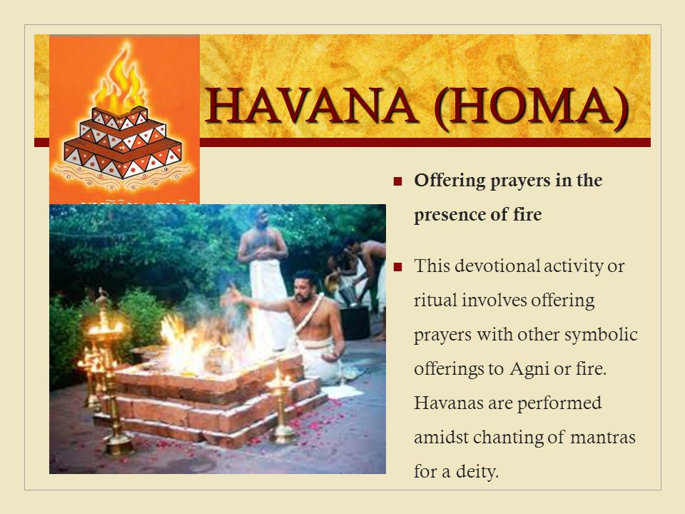 HAVANA (HOMA) Offering prayers in the presence of fire This devotional activity or ritual involves offering prayers with other symbolic offerings to A