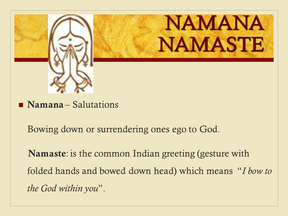 NAMANA NAMASTE Namana – Salutations Bowing down or surrendering ones ego to God. Namaste : is the common Indian greeting (gesture with folded hands an