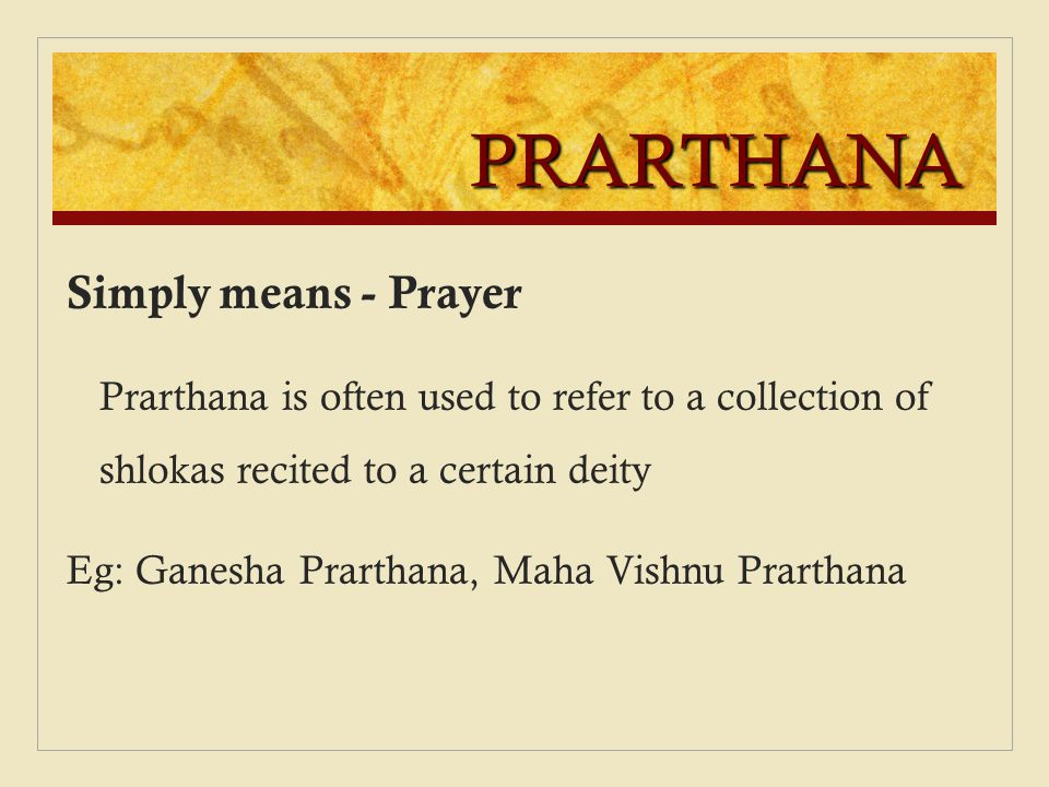 PRARTHANA Simply means - Prayer Prarthana is often used to refer to a collection of shlokas recited to a certain deity Eg: Ganesha Prarthana, Maha Vis