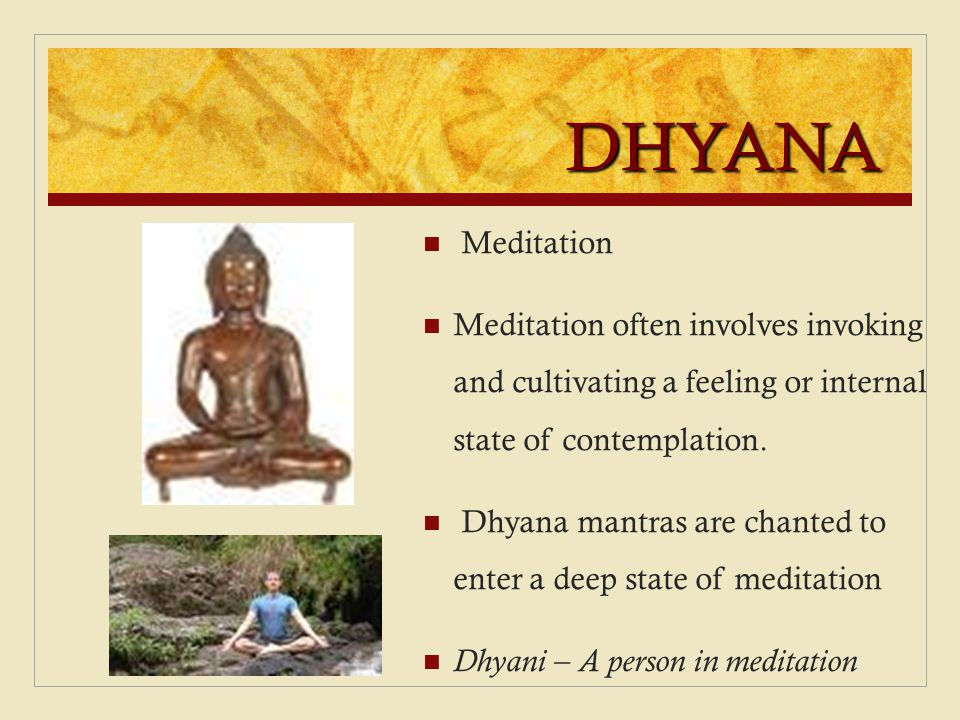 DHYANA Meditation Meditation often involves invoking and cultivating a feeling or internal state of contemplation. Dhyana mantras are chanted to enter