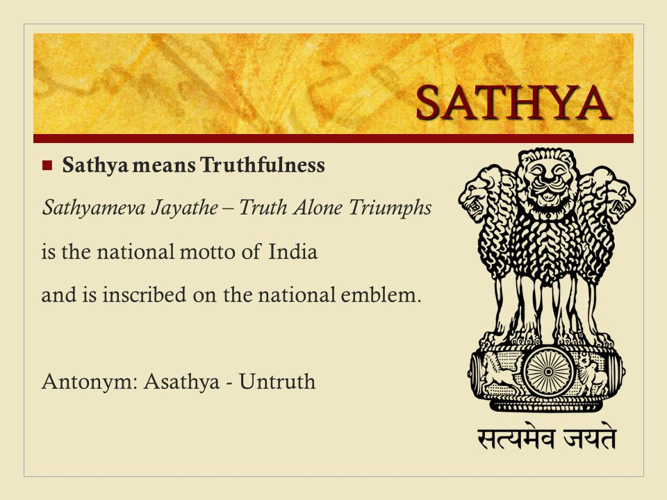 SATHYA Sathya means Truthfulness Sathyameva Jayathe – Truth Alone Triumphs is the national motto of India and is inscribed on the national emblem. Ant