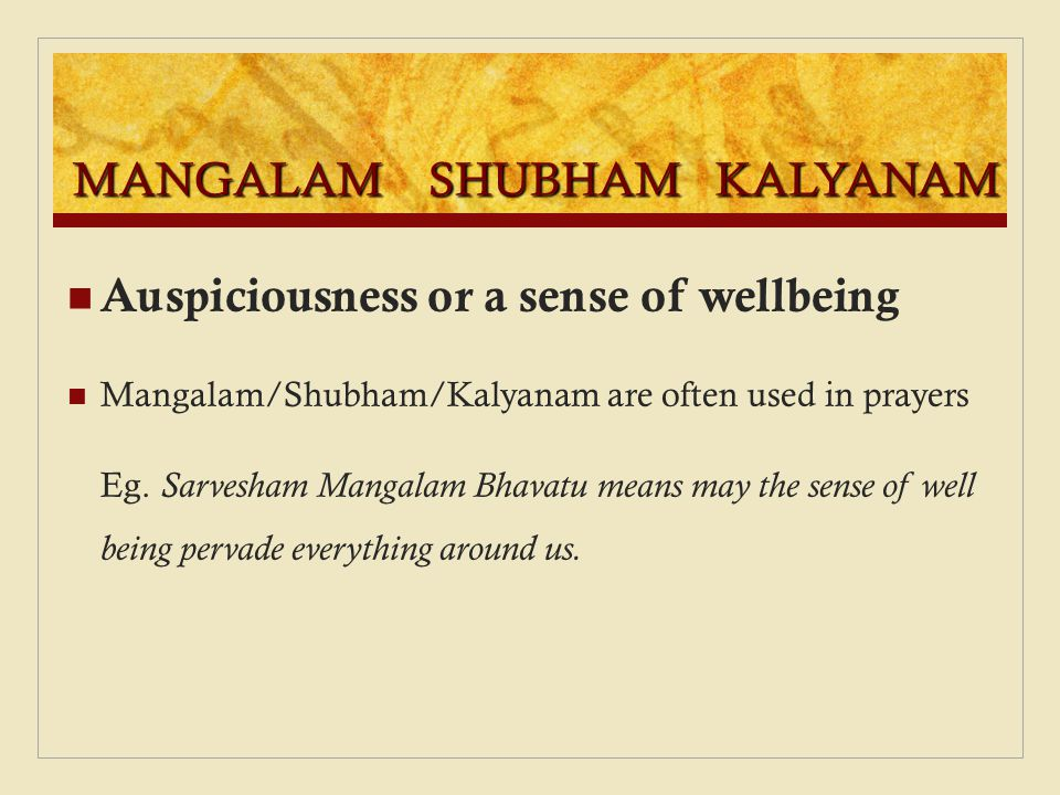 MANGALAM SHUBHAM KALYANAM Auspiciousness or a sense of wellbeing Mangalam/Shubham/Kalyanam are often used in prayers Eg. Sarvesham Mangalam Bhavatu me