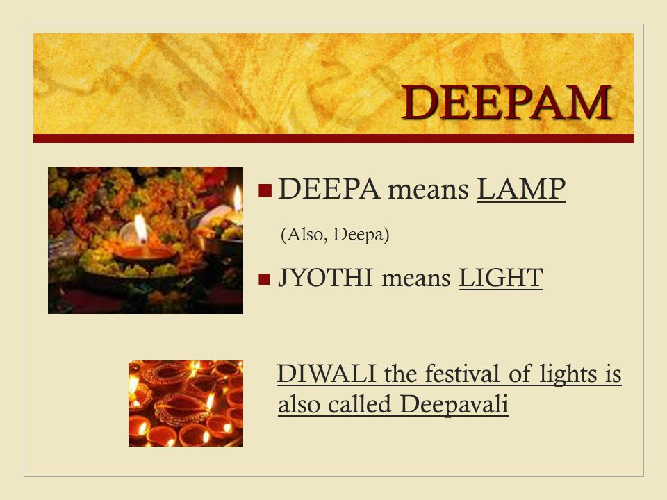 DEEPAM DEEPA means LAMP (Also, Deepa) JYOTHI means LIGHT DIWALI the festival of lights is also called Deepavali