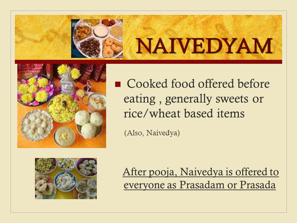 NAIVEDYAM Cooked food offered before eating, generally sweets or rice/wheat based items (Also, Naivedya) After pooja, Naivedya is offered to everyone