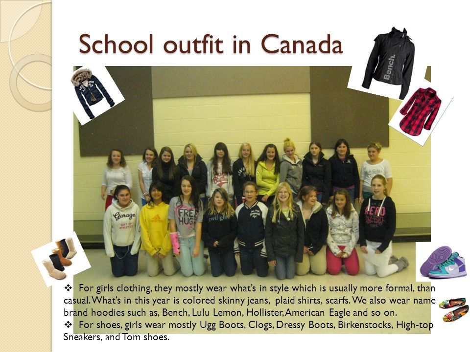 School outfit in Canada For girls clothing, they mostly wear whats in style which is usually more formal, than casual.