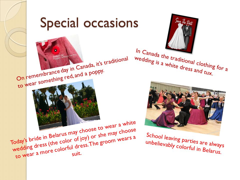 Special occasions In Canada the traditional clothing for a wedding is a white dress and tux.