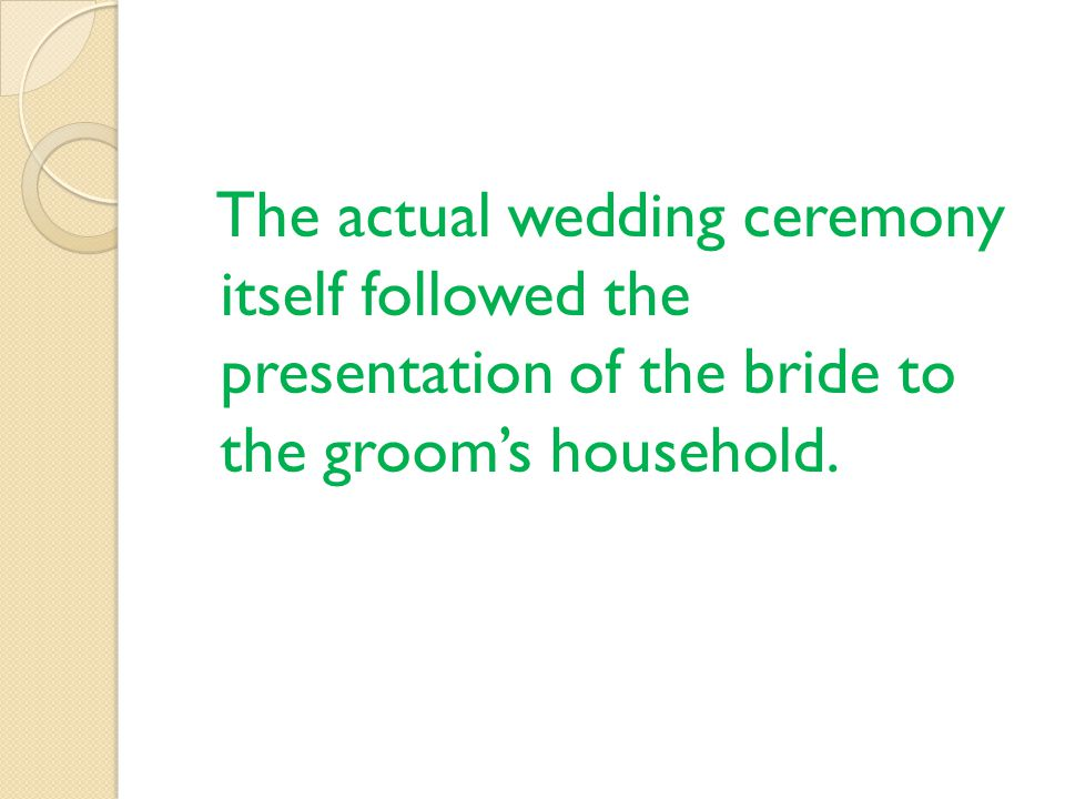 The actual wedding ceremony itself followed the presentation of the bride to the grooms household.