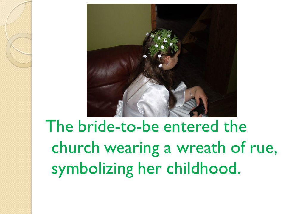 The bride-to-be entered the church wearing a wreath of rue, symbolizing her childhood.