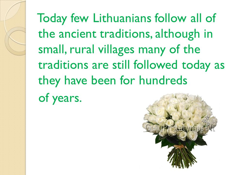 Today few Lithuanians follow all of the ancient traditions, although in small, rural villages many of the traditions are still followed today as they have been for hundreds of years.
