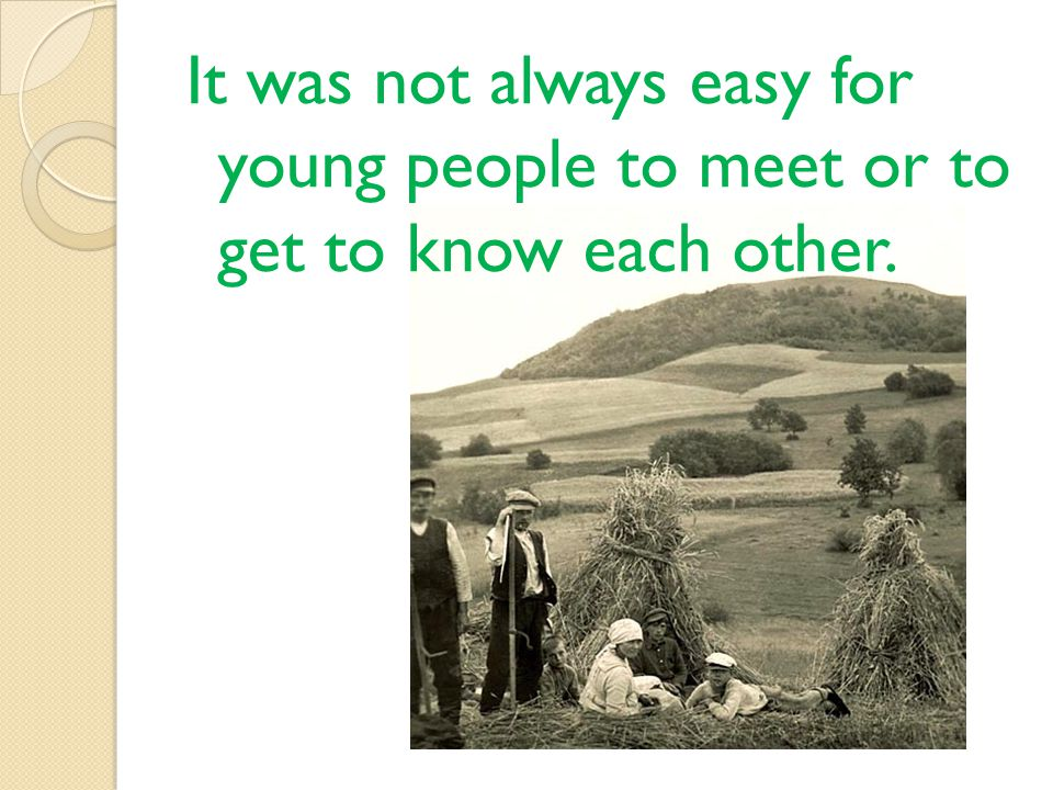 It was not always easy for young people to meet or to get to know each other.