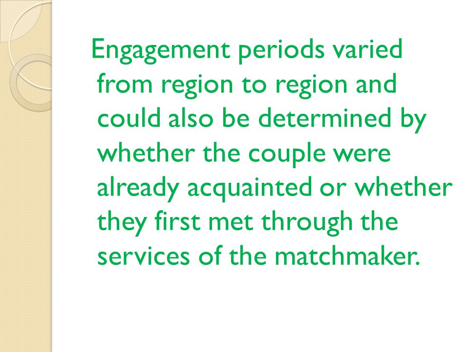 Engagement periods varied from region to region and could also be determined by whether the couple were already acquainted or whether they first met through the services of the matchmaker.