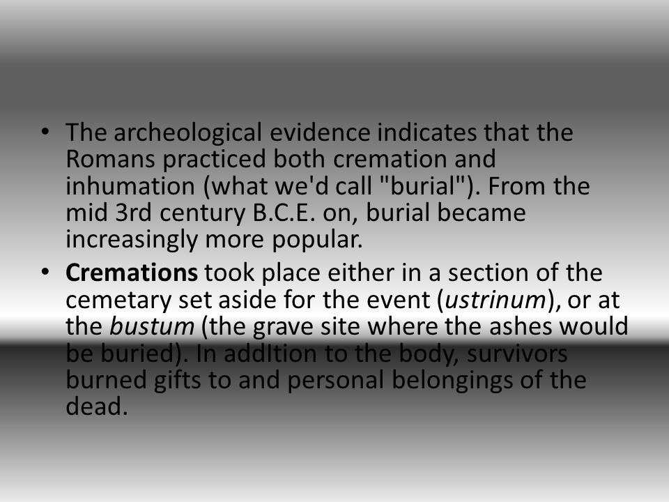 The archeological evidence indicates that the Romans practiced both cremation and inhumation (what we d call burial ).
