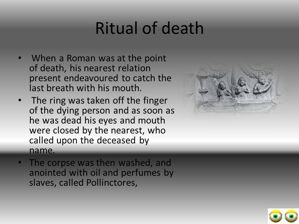 Ritual of death When a Roman was at the point of death, his nearest relation present endeavoured to catch the last breath with his mouth.