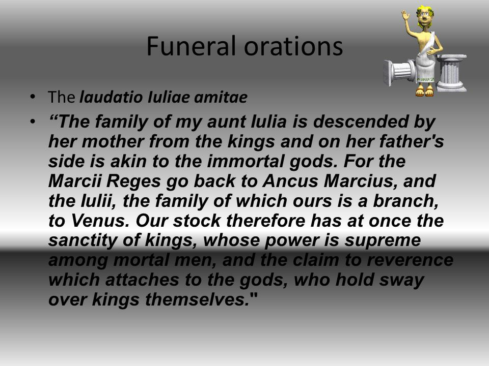 Funeral orations The laudatio Iuliae amitae The family of my aunt Iulia is descended by her mother from the kings and on her father s side is akin to the immortal gods.