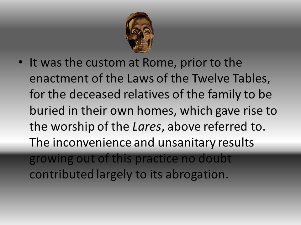 It was the custom at Rome, prior to the enactment of the Laws of the Twelve Tables, for the deceased relatives of the family to be buried in their own homes, which gave rise to the worship of the Lares, above referred to.