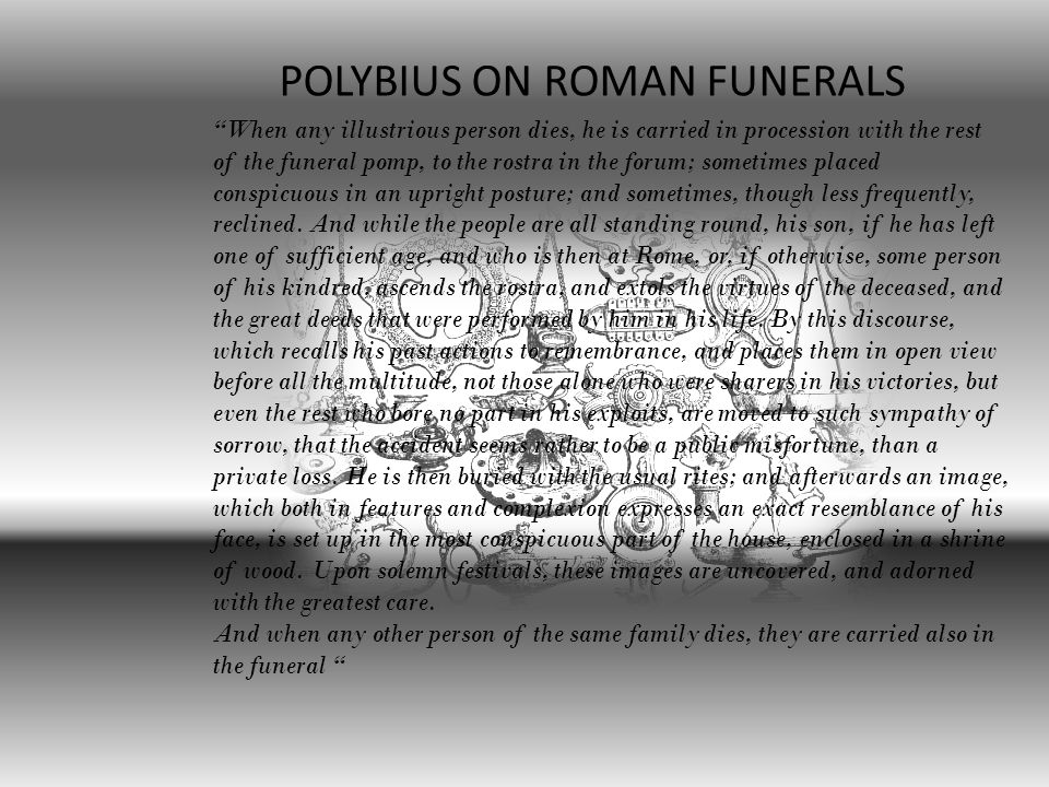 When any illustrious person dies, he is carried in procession with the rest of the funeral pomp, to the rostra in the forum; sometimes placed conspicuous in an upright posture; and sometimes, though less frequently, reclined.