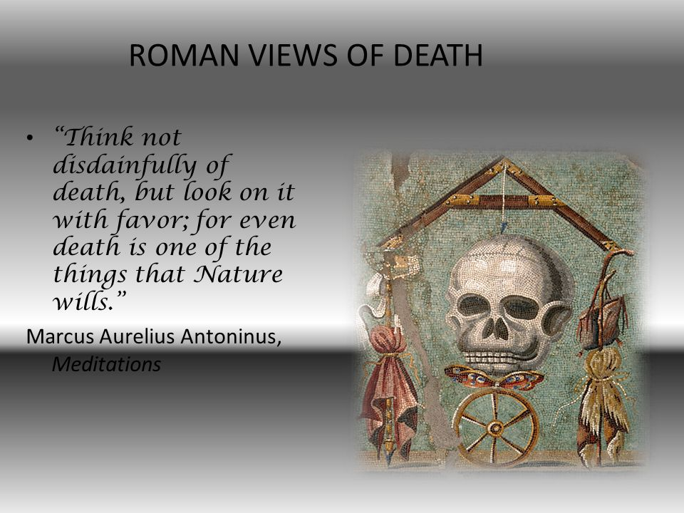 Think not disdainfully of death, but look on it with favor; for even death is one of the things that Nature wills.