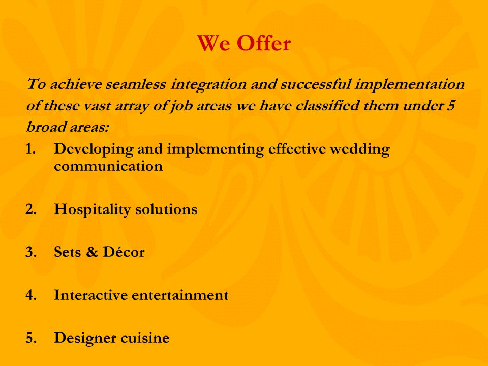 We Offer To achieve seamless integration and successful implementation of these vast array of job areas we have classified them under 5 broad areas: 1.Developing and implementing effective wedding communication 2.Hospitality solutions 3.Sets & Décor 4.Interactive entertainment 5.Designer cuisine