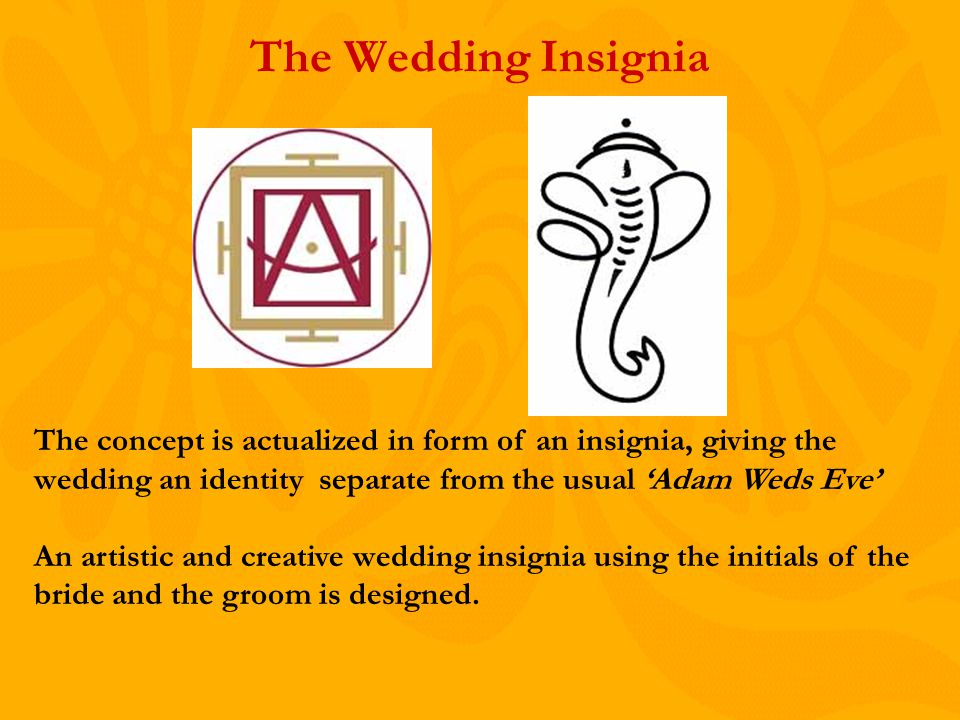 The Wedding Insignia The concept is actualized in form of an insignia, giving the wedding an identity separate from the usual Adam Weds Eve An artistic and creative wedding insignia using the initials of the bride and the groom is designed.
