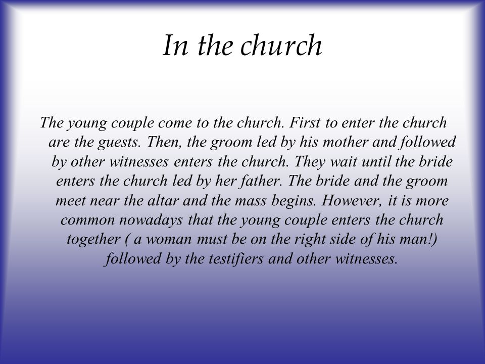 In the church The young couple come to the church. First to enter the church are the guests. Then, the groom led by his mother and followed by other w