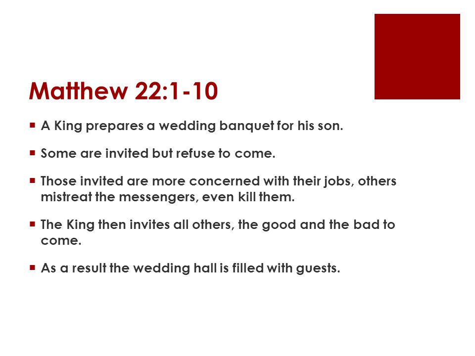 Matthew 22:1-10 A King prepares a wedding banquet for his son. Some are invited but refuse to come. Those invited are more concerned with their jobs,