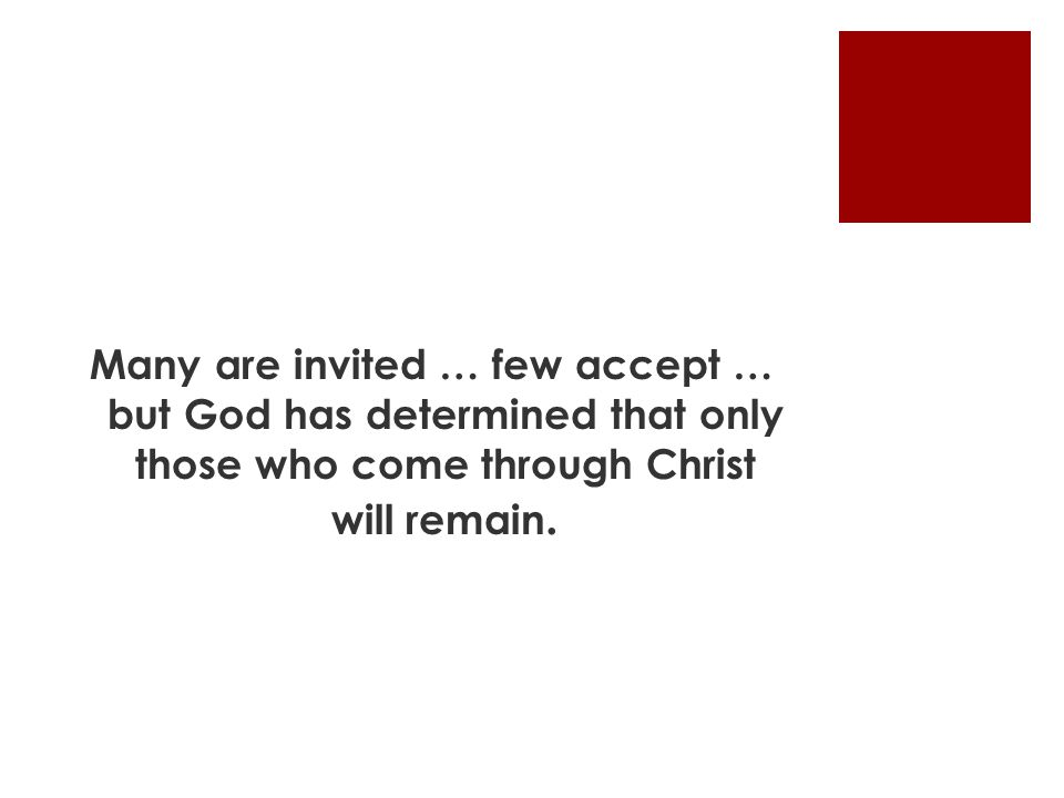 Many are invited … few accept … but God has determined that only those who come through Christ will remain.
