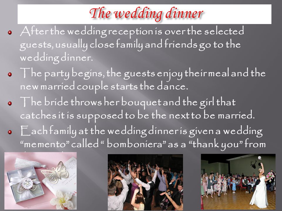 After the wedding reception is over the selected guests, usually close family and friends go to the wedding dinner.