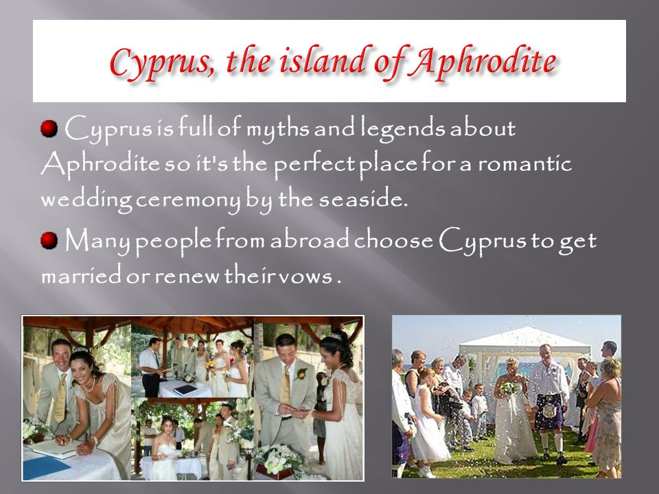 Cyprus is full of myths and legends about Aphrodite so it s the perfect place for a romantic wedding ceremony by the seaside.