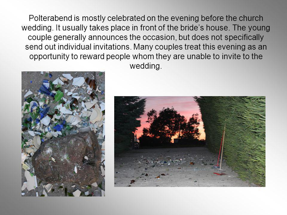 Polterabend is mostly celebrated on the evening before the church wedding. It usually takes place in front of the brides house. The young couple gener