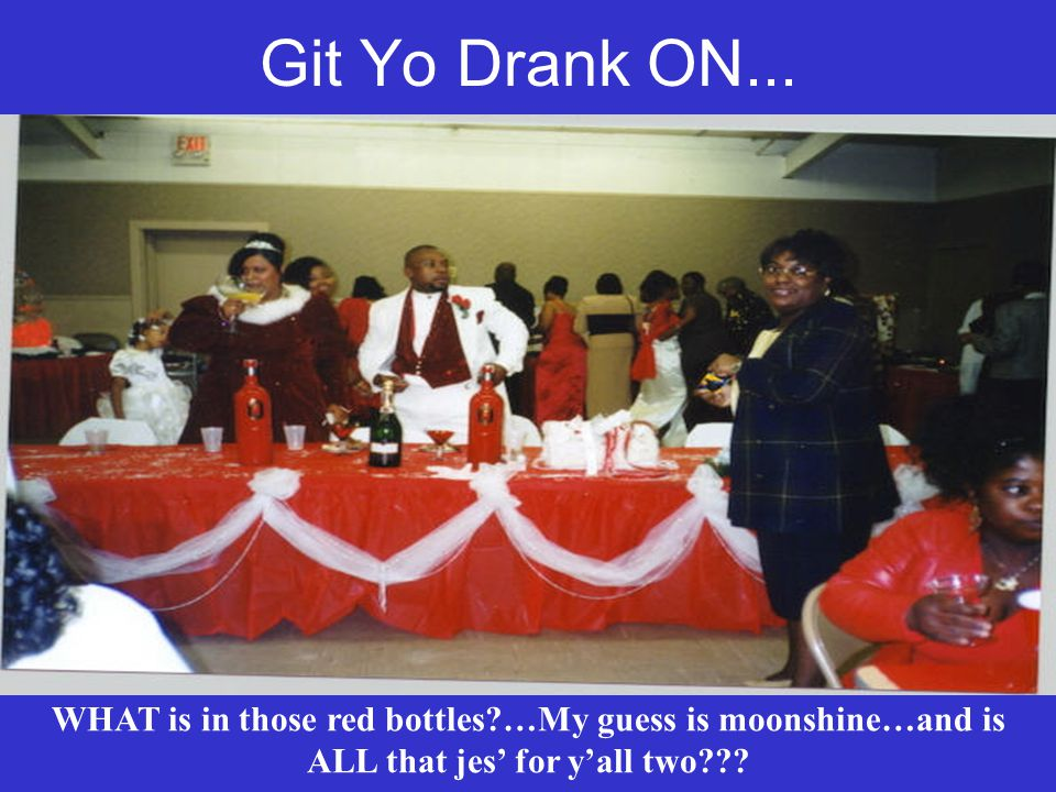 Git Yo Drank ON... WHAT is in those red bottles?…My guess is moonshine…and is ALL that jes for yall two???