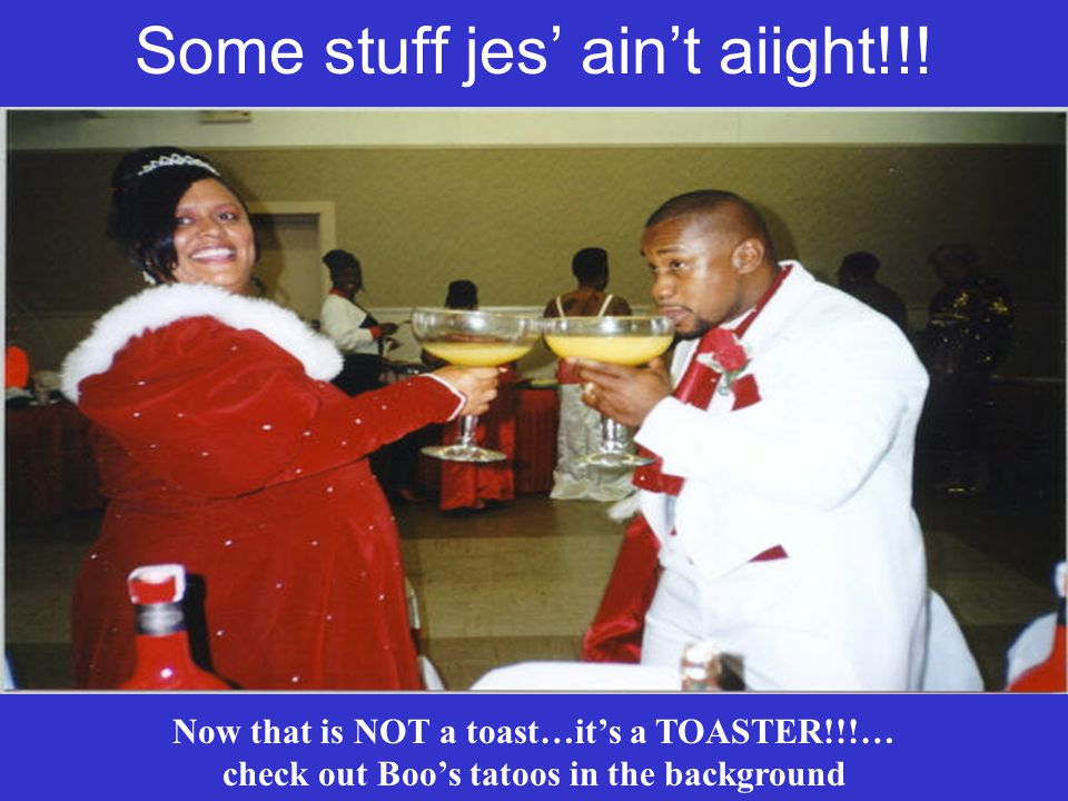 Some stuff jes aint aiight!!! Now that is NOT a toast…its a TOASTER!!!… check out Boos tatoos in the background