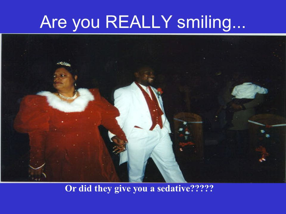 Are you REALLY smiling... Or did they give you a sedative?????