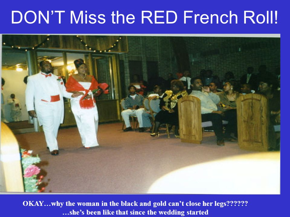 DONT Miss the RED French Roll! OKAY…why the woman in the black and gold cant close her legs?????? …shes been like that since the wedding started