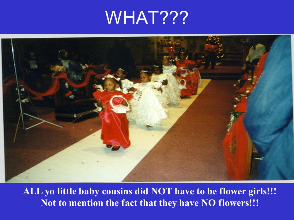 WHAT . ALL yo little baby cousins did NOT have to be flower girls!!.