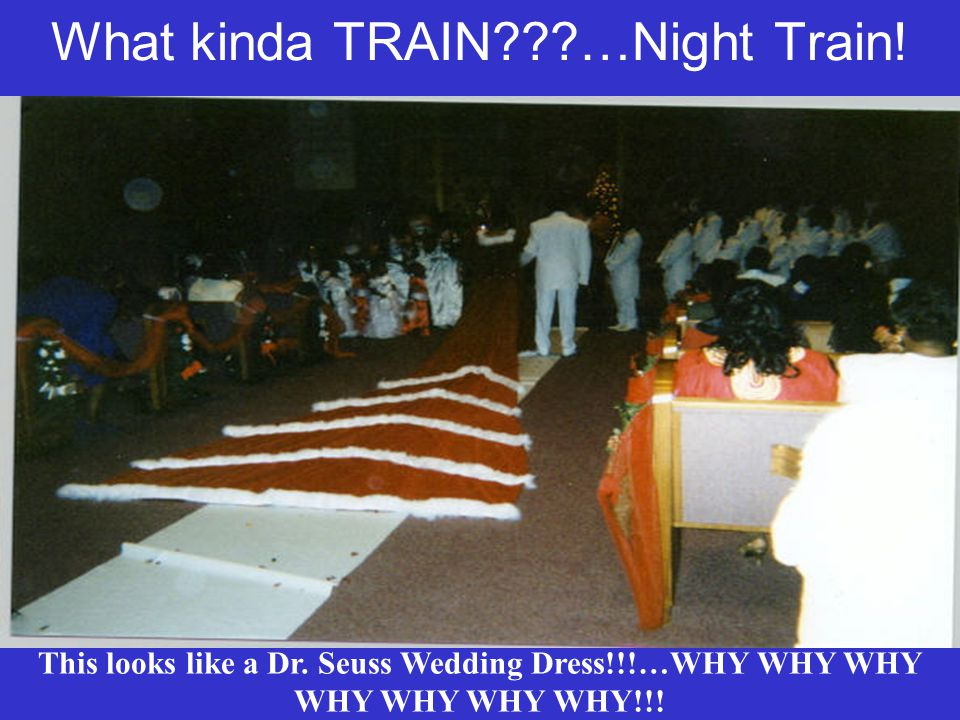 What kinda TRAIN???…Night Train! This looks like a Dr. Seuss Wedding Dress!!!…WHY WHY WHY WHY WHY WHY WHY!!!