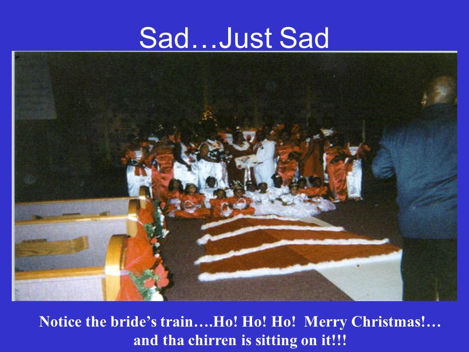 Sad…Just Sad Notice the brides train….Ho. Ho. Ho.