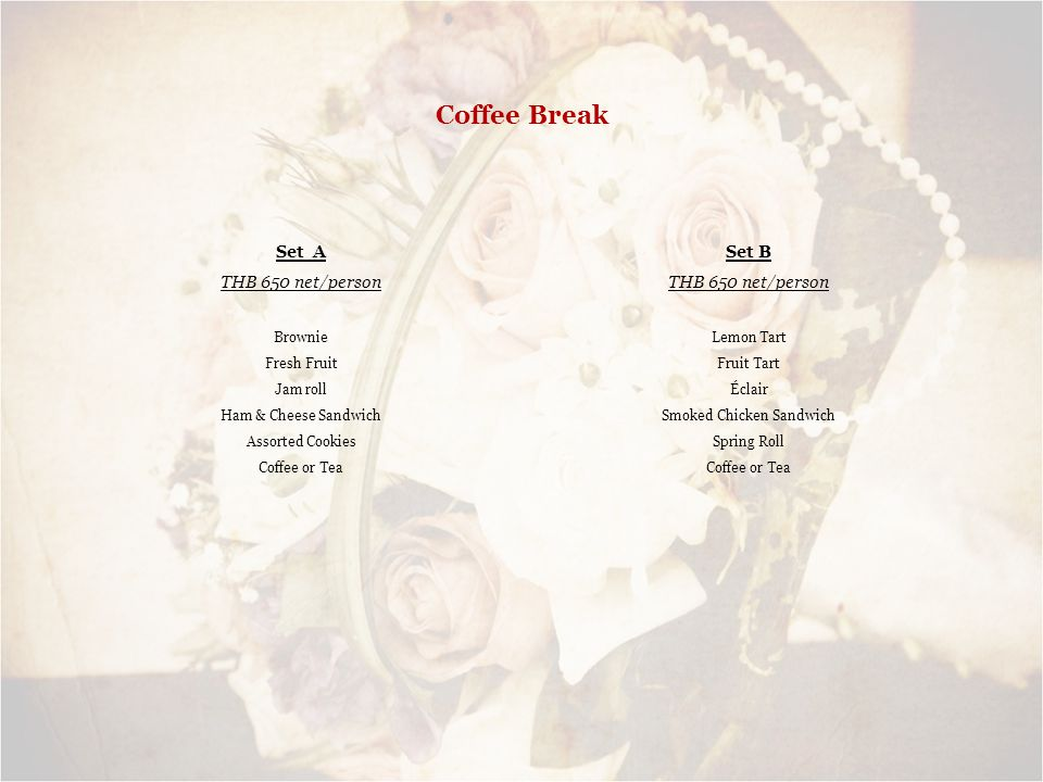 Coffee Break Set A THB 650 net/person Brownie Fresh Fruit Jam roll Ham & Cheese Sandwich Assorted Cookies Coffee or Tea Set B THB 650 net/person Lemon Tart Fruit Tart Éclair Smoked Chicken Sandwich Spring Roll Coffee or Tea