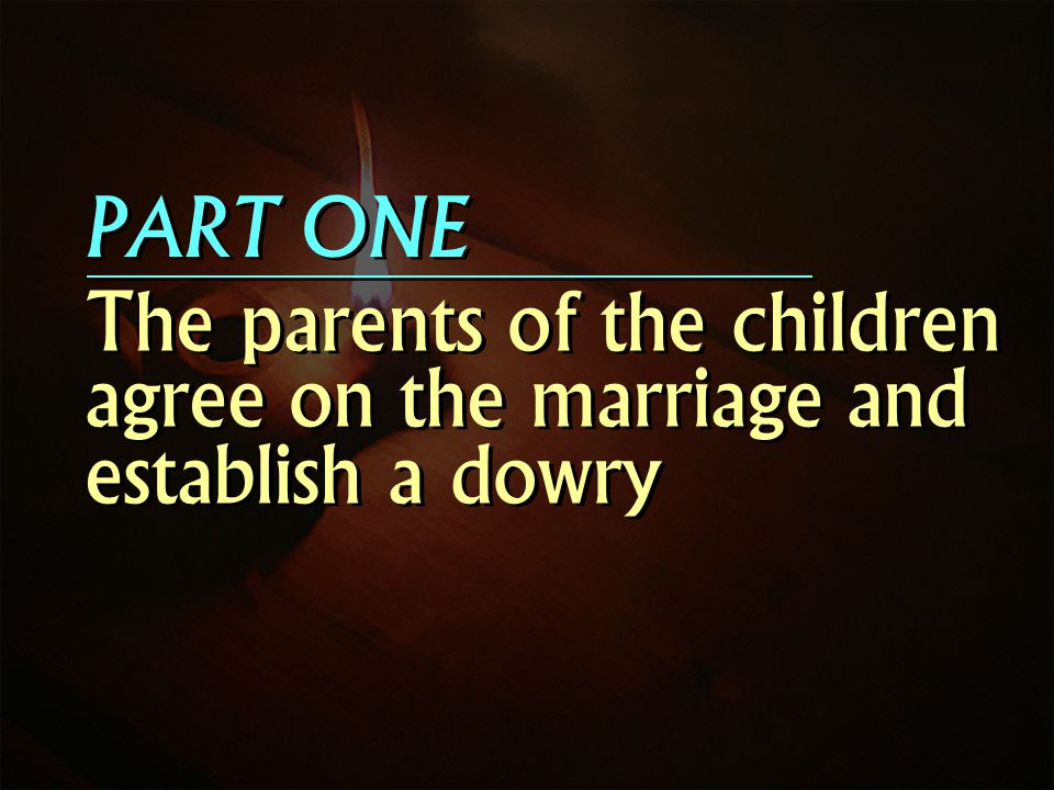 PART ONE The parents of the children agree on the marriage and establish a dowry