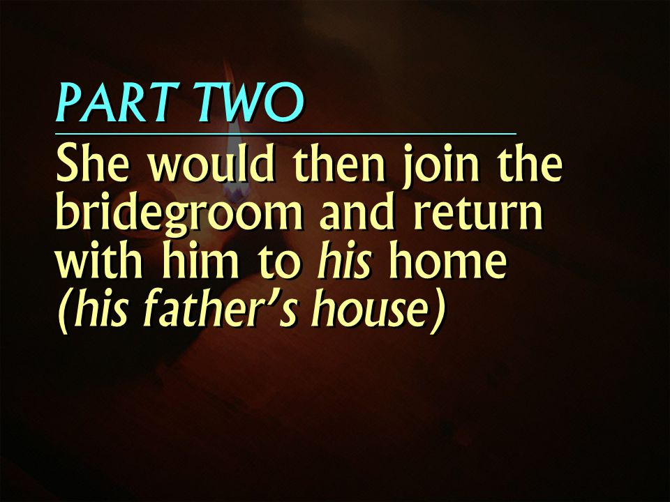 PART TWO She would then join the bridegroom and return with him to his home (his fathers house)