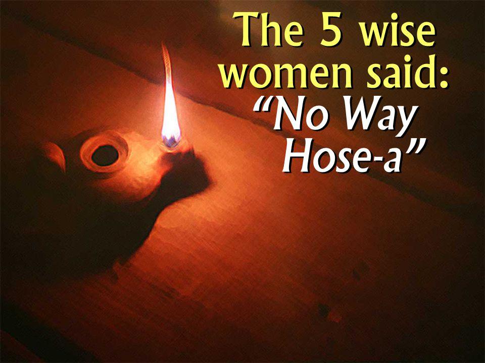 The 5 wise women said: No Way Hose-a