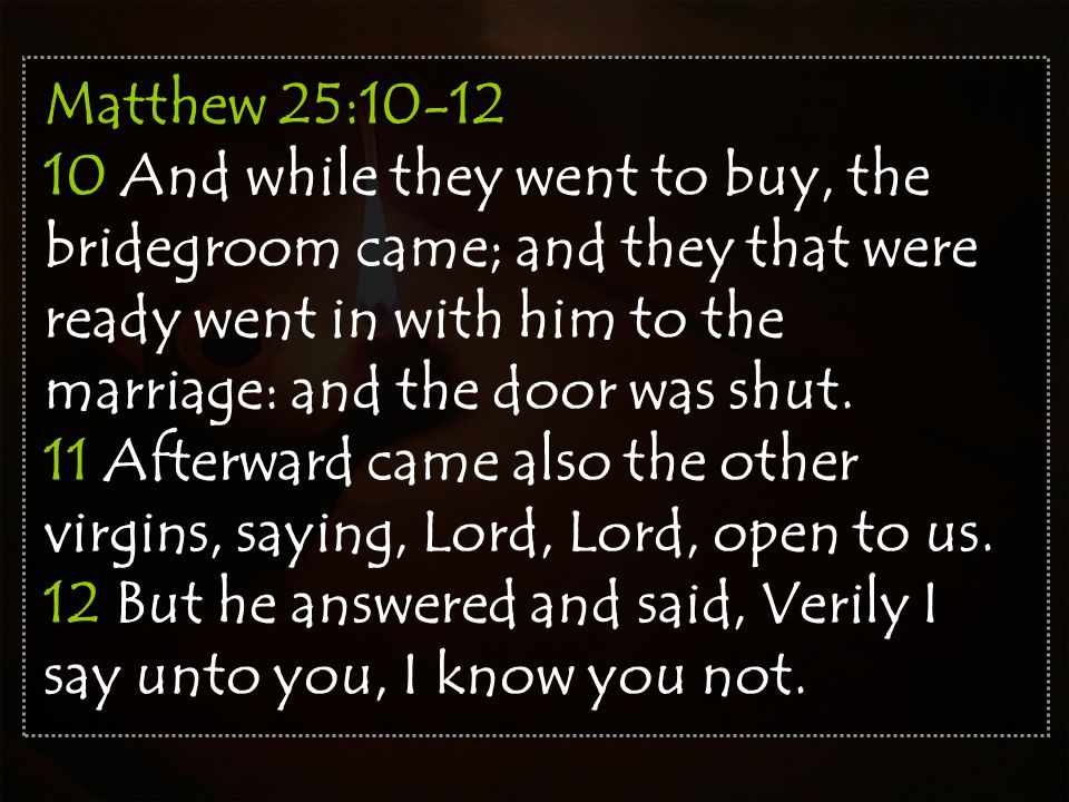 Matthew 25:10-12 10 And while they went to buy, the bridegroom came; and they that were ready went in with him to the marriage: and the door was shut.