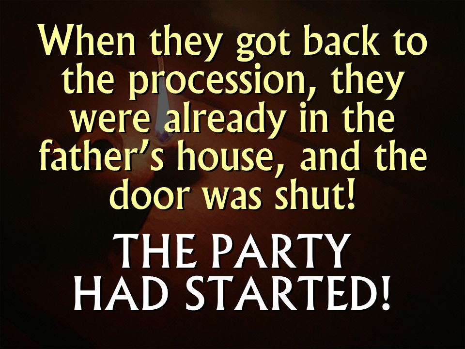 When they got back to the procession, they were already in the fathers house, and the door was shut.