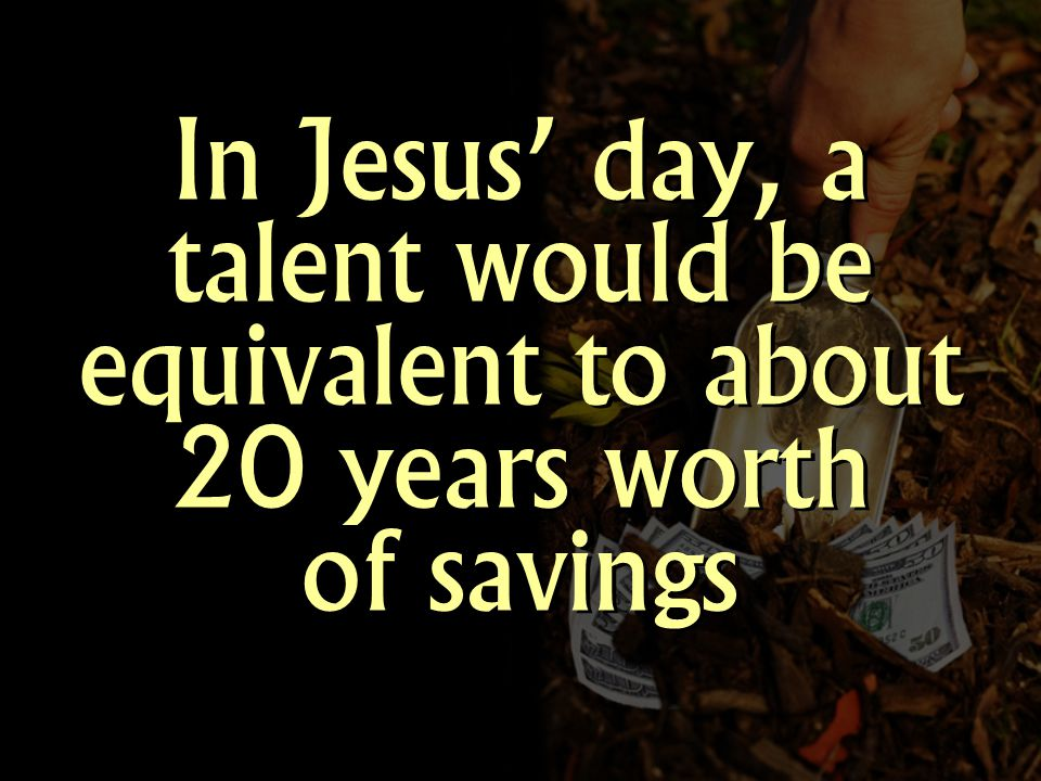 In Jesus day, a talent would be equivalent to about 20 years worth of savings